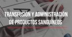 Transfusión sanguínea y administración de productos sanguíneos
