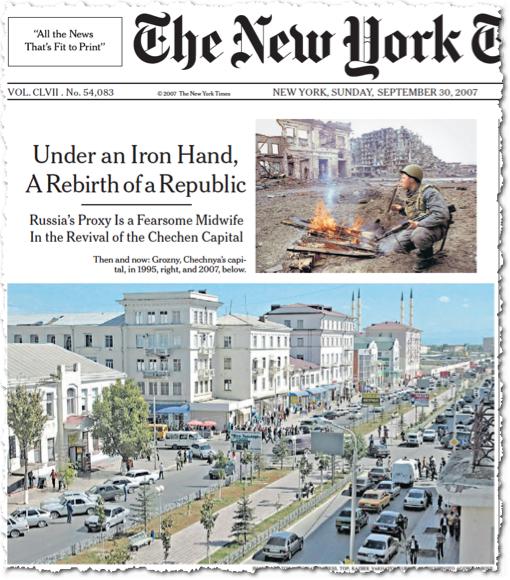 כותרת ראשית ב׳ניו יורק טיימס׳ מתארת את ״תחיית צ׳צ׳ניה, תחת יד ברזל״, ומציגה זה בצד זה צילום של גרוזני ההרוסה, בימי המלחמה נגד רוסיה, ושדרה מרכזית בגרוזני המשקומת. ״עושה-דברה של רוסיה״, אומרת כותרת המשנה ברמז לרמזאן קדירוב, ״הוא המיילד מהלך-האימים״ של תחיית עיר הבירה גרוזני. אגב, הפרלמנט של קדירוב החליט לקורא את גרוזני על שם אבא קדירוב, אשר נרצח ב-2004. בוניה המוקריים היו הרוסים, כמעט לפני 200 שנה. הם קראו לה ״גרוזנאיה״, ״האיומה״, אולי על שם איוואן האיום, ואולי סתם, כדי להפחיד את הילידים