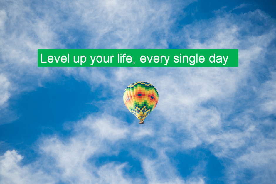 Level up your life, every single day