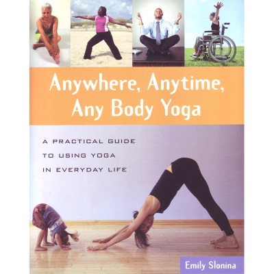 Anywhere, Anytime, Any Body Yoga: A Practical Guide to Using Yoga in Everyday Life – Emily Slonina