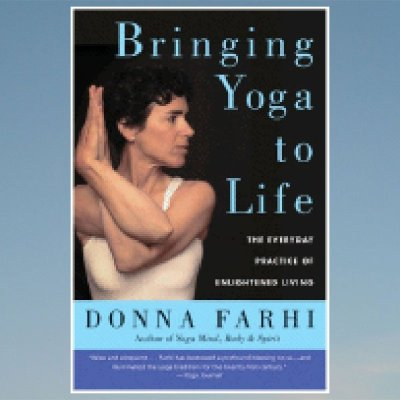 Bringing Yoga to Life: The Everyday Practice of Enlightened Living – Donna Farhi