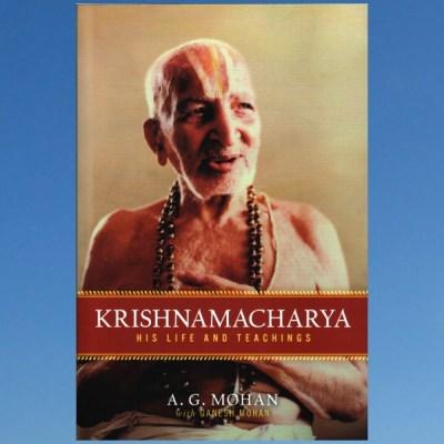 Krishnamacharya: His Life and Teachings – A. G. Mohan
