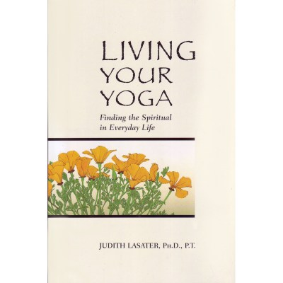 Living Your Yoga: Finding the Spiritual in Everyday Life – Judith Lasater