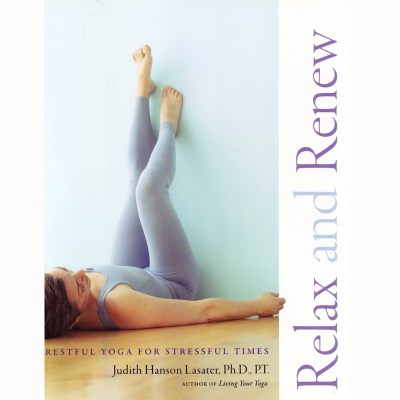 Relax and Renew: Restful Yoga for Stressful Times – Judith Hanson Lasater