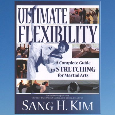 Ultimate Flexibility: A Complete Guide to Stretching for Martial Arts – Kim, Sang H