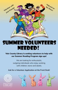 Yolo County Library is seeking volunteers to help with our Summer Reading Program. We are looking for outgoing individuals who enjoy working with children, teens and adults. Ask for a volunteer application at the front desk. Volunteer with your friends! Help put on the show!