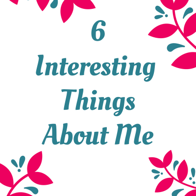 6 Interesting Things About Me