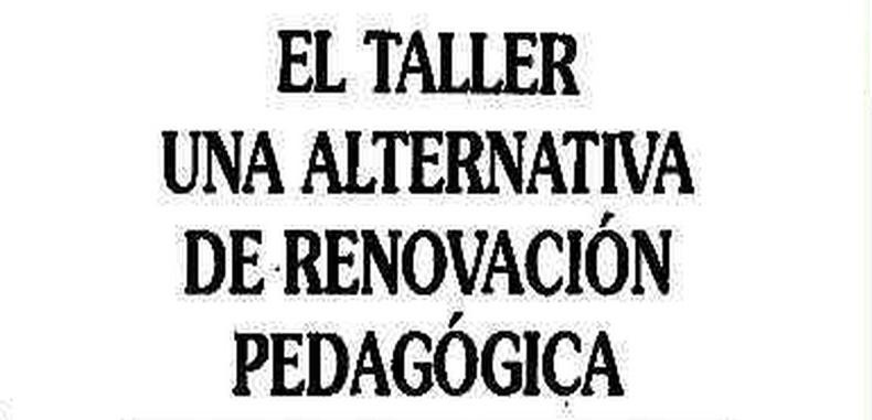 El taller: Una alternativa de renovacion pedagogica
