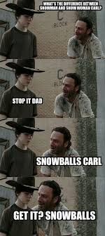 This is the second Dad Joke / Dad Meme, an image of the popular characters Carl and His Dad from the show Walking Dead.What is the difference between Snowmen and Snow women Carl?Stop Dad!!Snowballs!!Snow women have no Snowballs Carl.