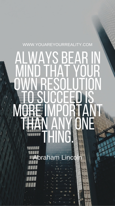 """Always bear in mind that your own resolution to succeed is more important than any one thing"" - Abraham Lincoln"