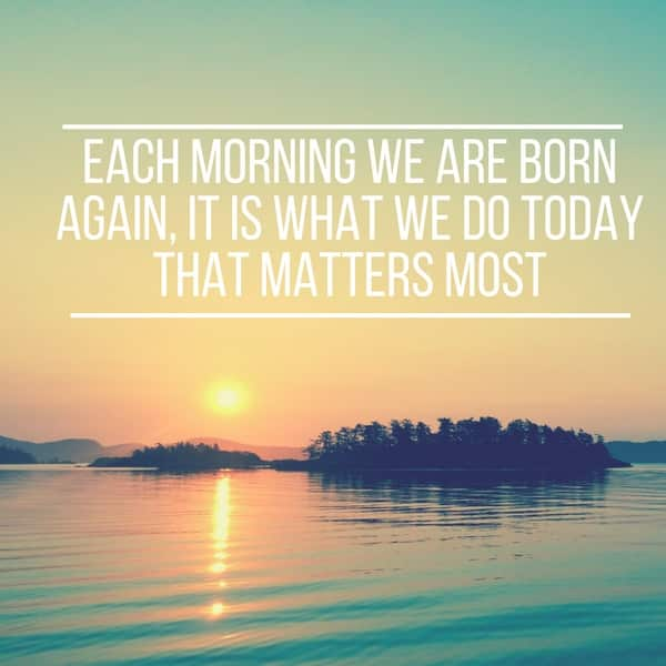 Image: Each morning we are born again, it is what we do today that matters most - 6 morning habits