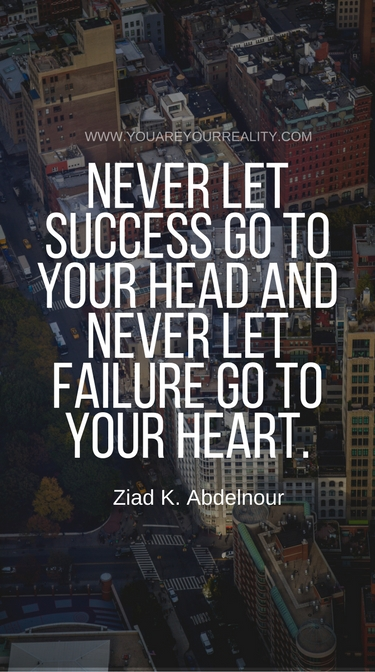 """Never let success go to your head and never let failure go to your heart"" - Ziad K. Abdelnour"