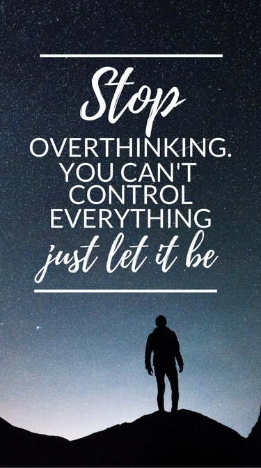 """Stop overthinking. you can't control everything. Just let it be."""