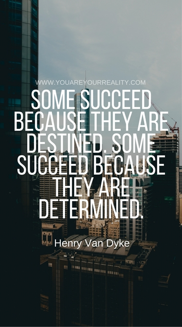 """Some succeed because they are destined. Some succeed because they are determined."" - Henry Van Dyke"