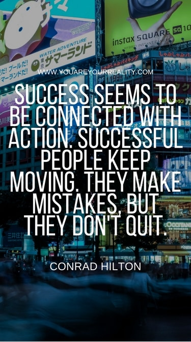 """Success seems to be connected with action. Successful people keep moving. They make mistakes but they don't quit"" - Conrad Hilton"