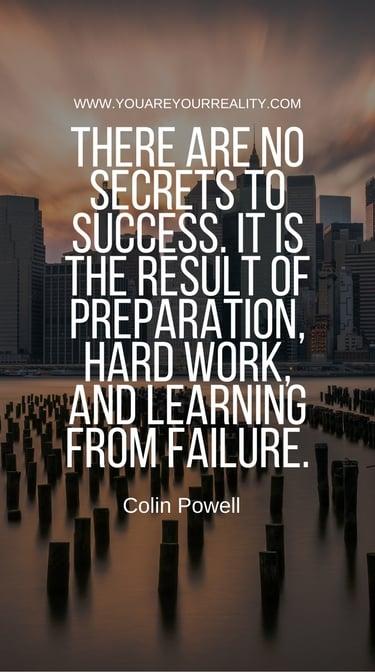 """There are no secrets to success. It is the result of preparation, hard work, and learning from failure."" - Colin Powell"