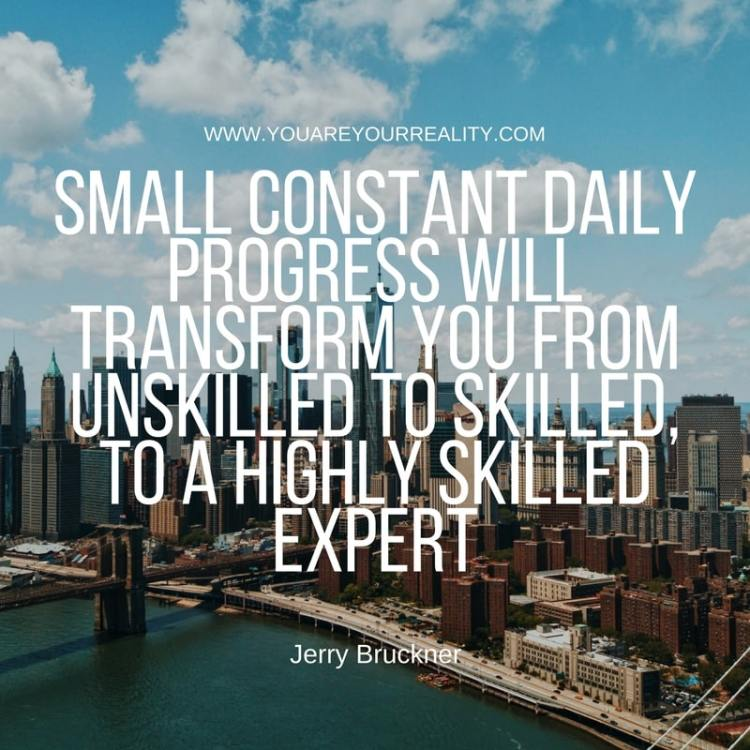 Small constant daily progress will transform you from unskilled to skilled, to a highly skilled expert
