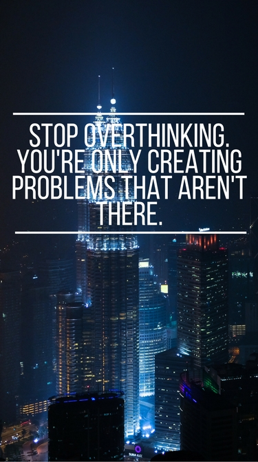 """Stop overthinking. You're only creating problems that aren't there."""