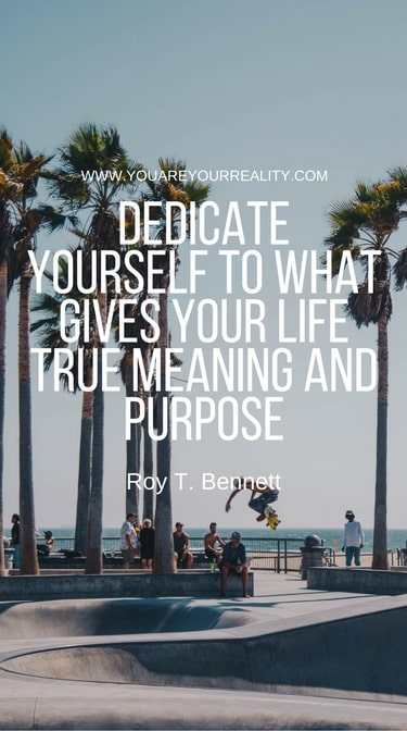 """""""Dedicate yourself to what gives your life true meaning and purpose."""" - Roy T Bennett"""