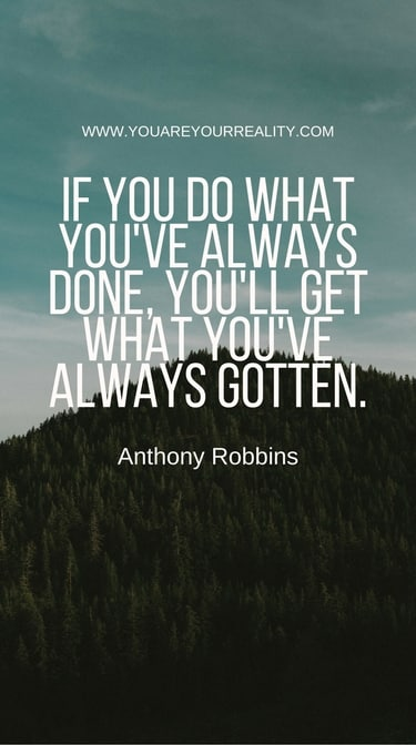 """""""If you do what you've always done, you'll get what you've always gotten."""""""