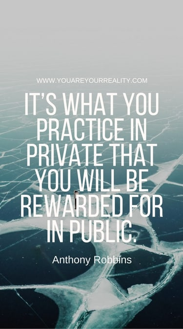 """""""It's what you practice in private that you will be rewarded for in public."""""""