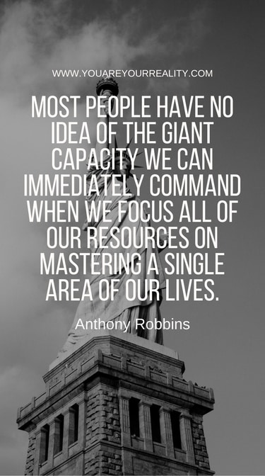 """""""Most people have no idea of the giant capacity we can immediately command when we focus all of our resources on mastering a single area of our lives."""""""