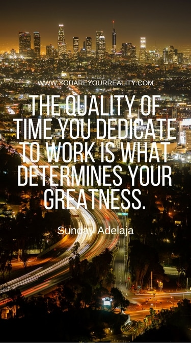 """""""The quality of time you dedicate to work is what determines your greatness."""" - Sunday Adelaja"""