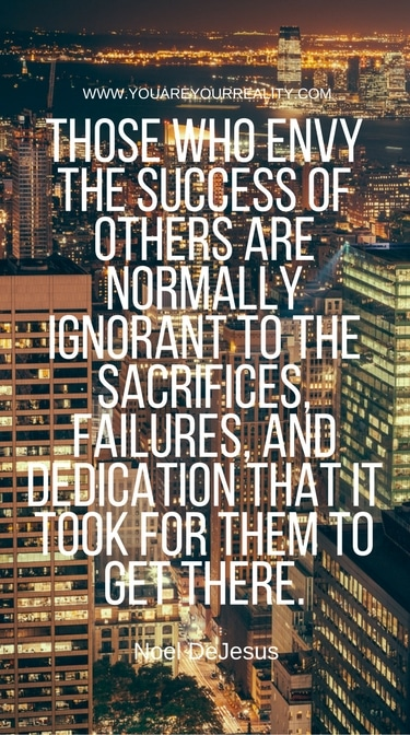 """""""Those who envy the success of others are normally ignorant to the sacrifices, failures, and dedication that it took for them to get there"""" - Noel De Jesus"""
