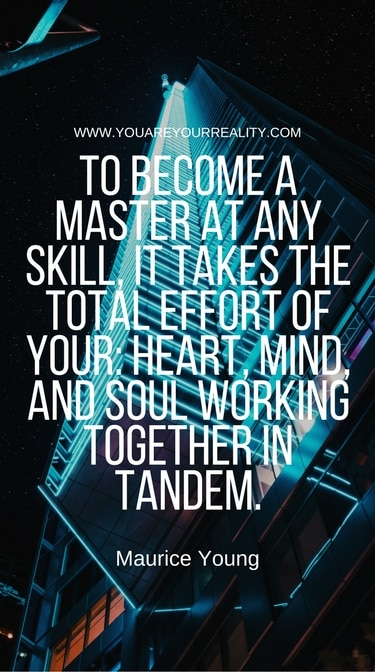 """""""To become a master at any skill, it takes the total effort of your: heart, mind, and soul working together in tandem."""" - Maurice Young"""