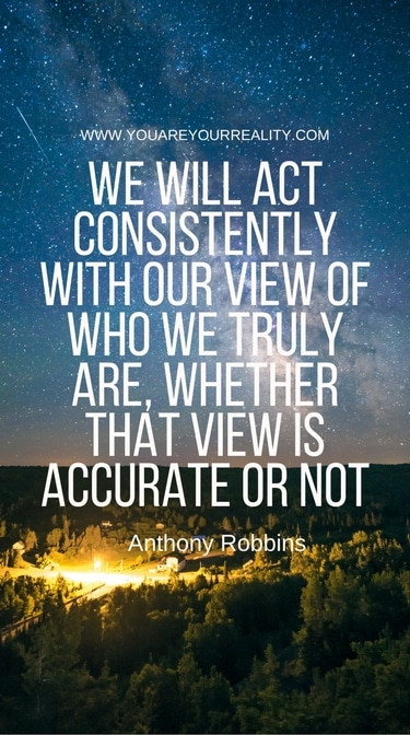 """""""We will act consistently with out view of who we truly are, whether that view is accurate or not."""""""