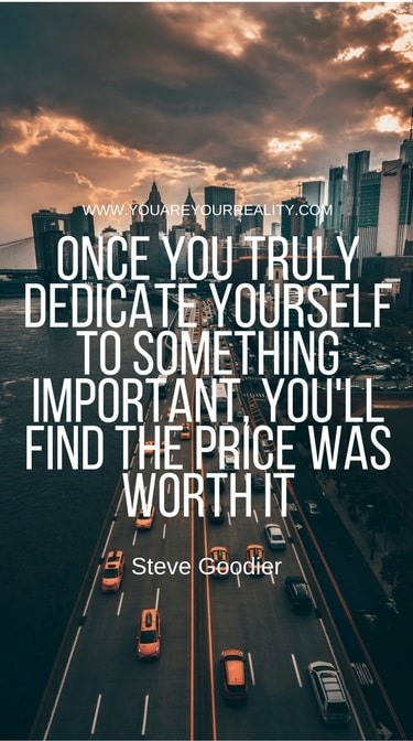 """""""Once you truly dedicate yourself to something important, you'll find the price was right."""" - Steve Goodier"""