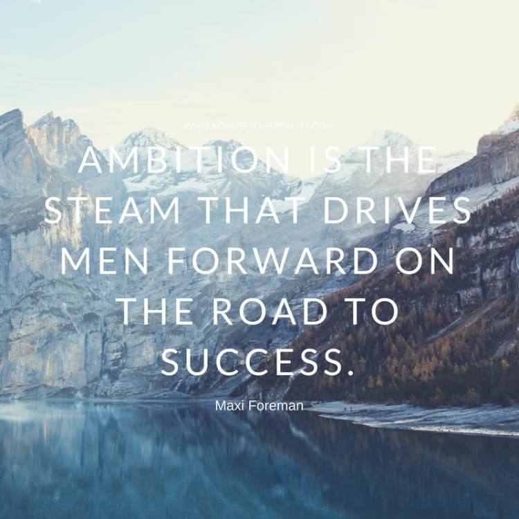 """Ambition is the steam that drives men forward on the road to success."" - Maxi Foreman"