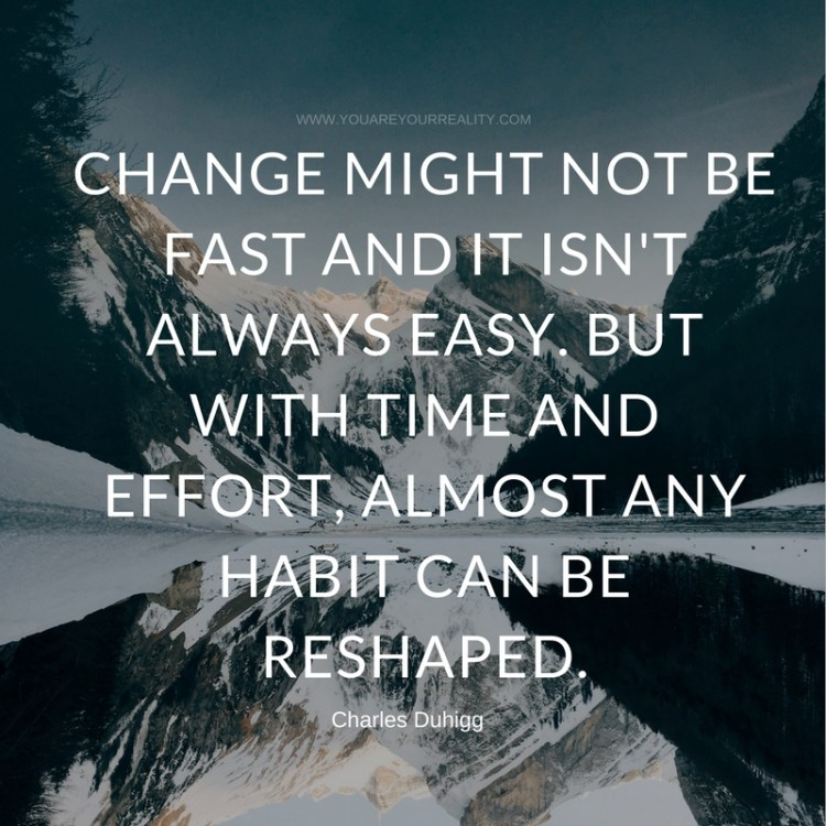 Change might not be fast and it isn't always easy. But with time and effort, almost any habit can be reshaped