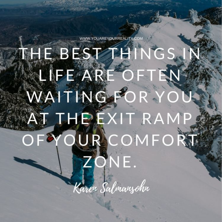 """The best things in life are often waiting for you at the exit ramp of your comfort zone"" - Karen Salmansohn"