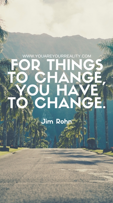 """""""For things to change, you have to change."""" - Jim Rohn"""