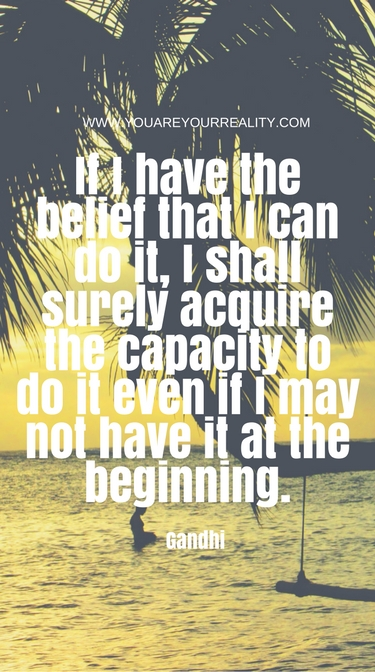 """""""If I have the belief that I can do, I shall surely acquire the capacity to do it even if I may not have it at the beginning"""" - Gandhi"""