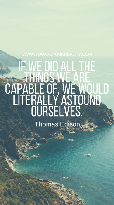 """""""If we did all the things we are capable of, we would literally astound ourselves."""" - Thomas Edison"""