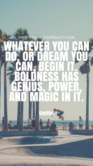 """""""Whatever you can do, or dream you can, begin it. Boldness has genius, power and magic in it."""" - Goethe"""