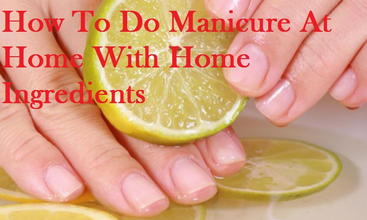 How To Do Manicure At Home With Home Ingredients   You ...