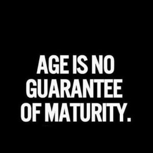 "picture that says, ""age is no guarantee of maturity"""