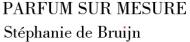 PARFUM SUR MESURE Stéphanie de Bruijn