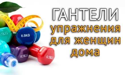 Упражнения с гантелями дома на все группы мышц для женщин