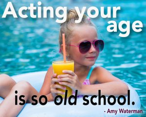 Acting your age is old school
