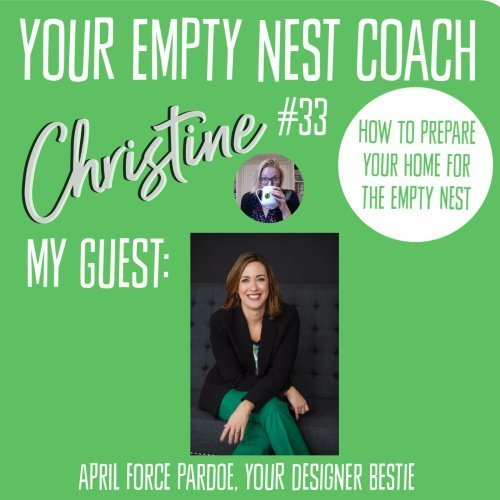 Your Empty Nest Coach Podcast, Episode 33:   How to Prepare Your Home for the Empty Nest with April Force Pardoe