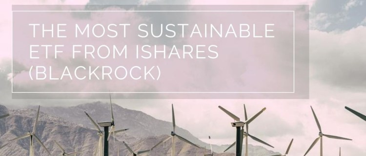 The Most Sustainable ETF from iShare - Your Green Wealth