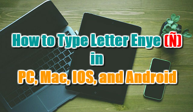 How to Type Letter Enye (ñ) in PC, Mac, IOS, and Android