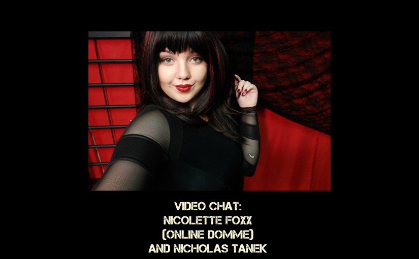 VIDEO CHAT: Nicolette Foxx (Online Dominatrix & Chaturbate legend) & Nicholas Tanek