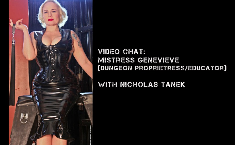 VIDEO CHAT: Mistress Genevieve (Dungeon Proprietress/Educator) w/ Nicholas Tanek
