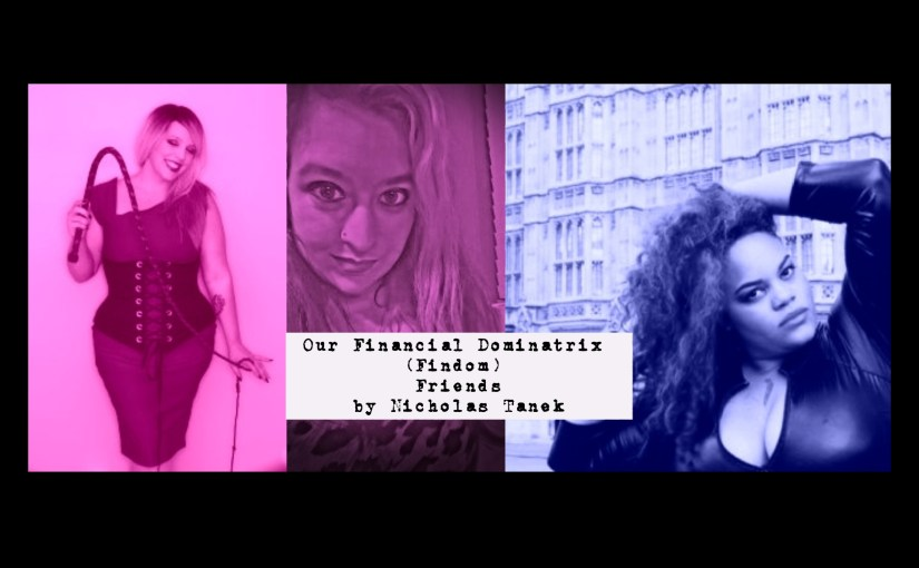 Our Financial Dominatrix (Findom) Friends by Nicholas Tanek