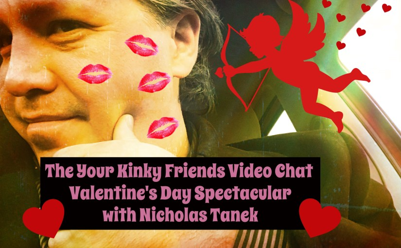 The Your Kinky Friends Video Chat  Valentine's Day Spectacular with Nicholas Tanek 2019